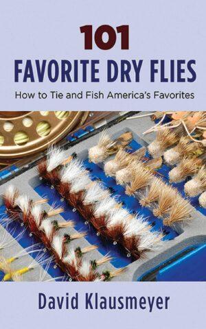 101 Favorite Dry Flies: History, Tying Tips, and Fishing Strategies