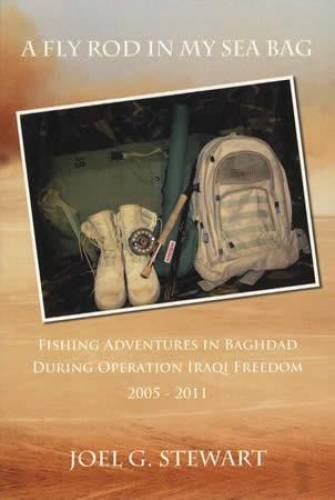 A Fly Rod in My Sea Bag: Fishing Adventures in Baghdad During Operation Iraqi Freedom, 2005-2011