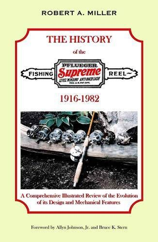 A History of the Pflueger Supreme Casting Reel, 1916-1982: a Comprehensive Illustrated Review of the Evolution of Its Design and Mechanical Features