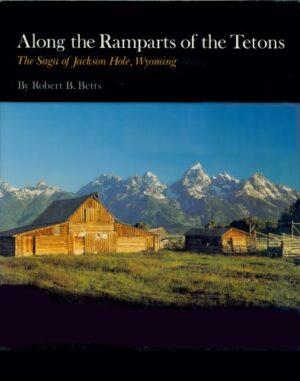 Along the Ramparts of the Tetons: the Saga of Jackson Hole Wyoming