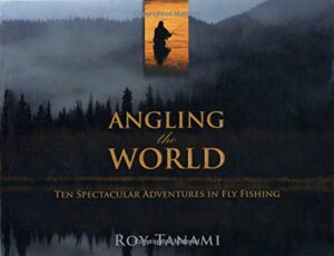 Angling the World: Ten Spectacular Adventures in Fly Fishing