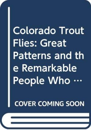 Colorado Trout Flies: Great Patterns and the Remarkable People Who Tie Them