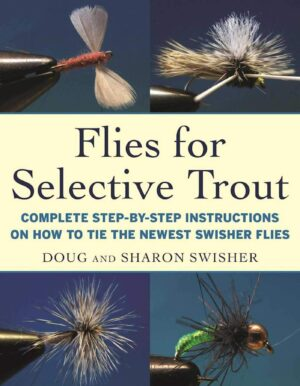 Flies for Selective Trout: Complete Step-by-step Instructions on How to Tie the Newest Swisher Flies