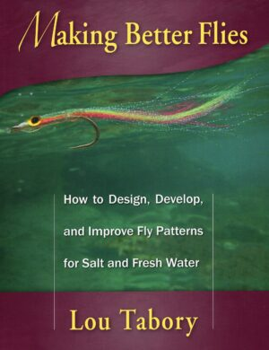 Making Better Flies How to Design, Develop and Improve Fly Patterns for Fresh and Salt Water