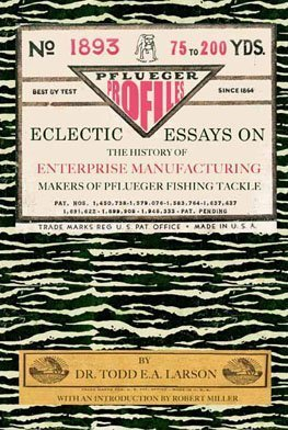 Pflueger Profiles: Eclectic Essays on the History of Enterprising Manufacturing Company, Makers of Pflueger Fishing Tackle