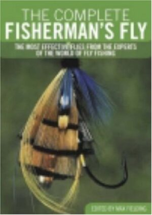 The Complete Fisherman's Fly: the Most Effective Flies from the Experts of the World of Fly Fishing