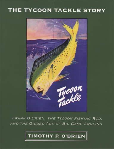 The Tycoon Tackle Story: Frank O'brien, the Tycoon Fishing Rod, and the Gilded Age of Big Game Angling
