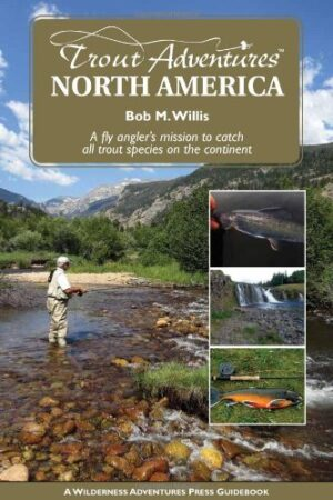 Trout Adventures North America: a Fly Angler's Mission to Catch All Salmonid Species on the Continent