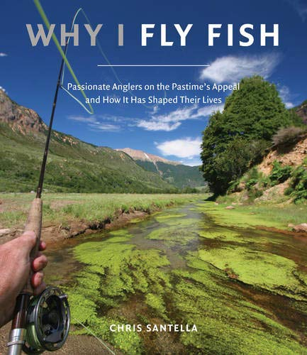 Why I Fly Fish: Passionate Anglers on the Pastime's Appeal and How It's Shaped Their Lives