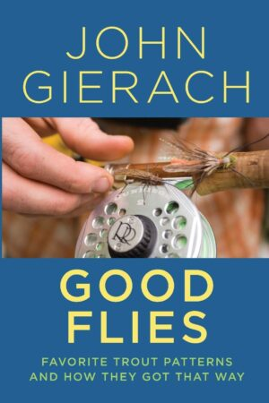 Good Flies: Favorite Trout Patterns & How They Got That Way