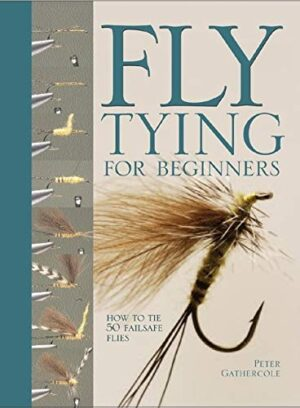 Fly Tying for Beginners: How to Tie 50 Fail-safe Files